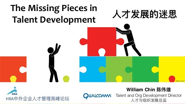 TheMissingPiecesin TalentDevelopment William Chin 陈伟雄 Talent and Org Development Director ⼈人才与组织发展总监 ⼈人才发展的迷思 fotolia...