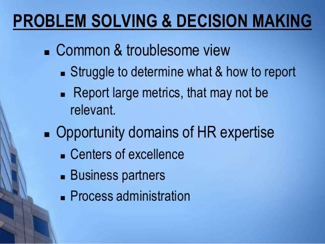 PROBLEM SOLVING & DECISION MAKING      Common & troublesome view          Struggle to determine what & how to report    ...