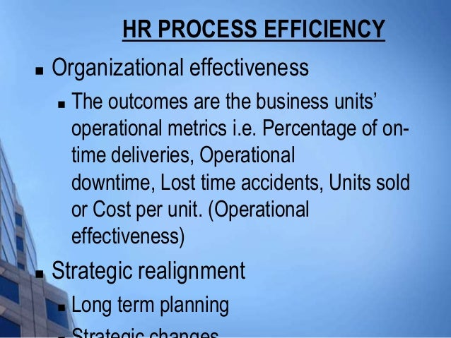 HR PROCESS EFFICIENCY   Organizational effectiveness       The outcomes are the business units'        operational metri...