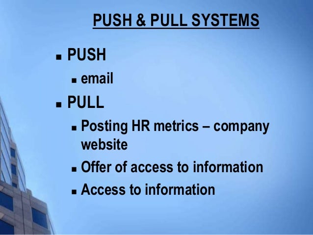 PUSH & PULL SYSTEMS   PUSH       email   PULL     Posting HR metrics – company      website     Offer of access to in...