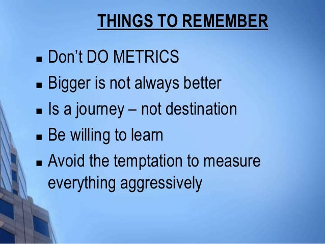 THINGS TO REMEMBER   Don't DO METRICS   Bigger is not always better   Is a journey – not destination   Be willing to l...