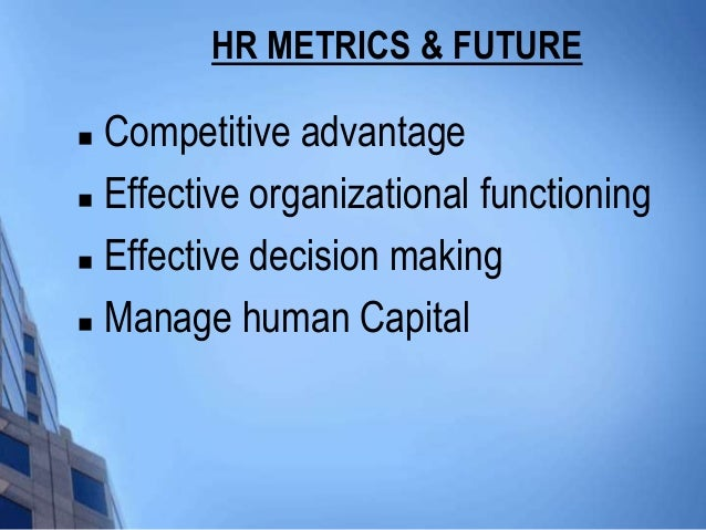 HR METRICS & FUTURE Competitive advantage Effective organizational functioning Effective decision making Manage human ...
