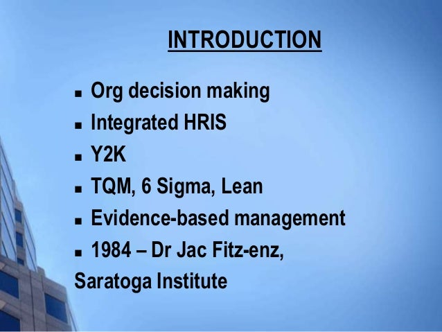 INTRODUCTION Org decision making Integrated HRIS Y2K TQM, 6 Sigma, Lean Evidence-based management 1984 – Dr Jac Fitz...