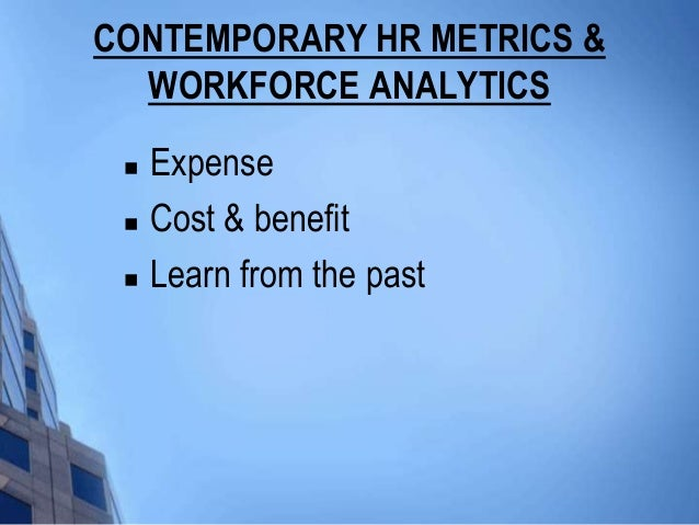 CONTEMPORARY HR METRICS &  WORKFORCE ANALYTICS    Expense    Cost & benefit    Learn from the past