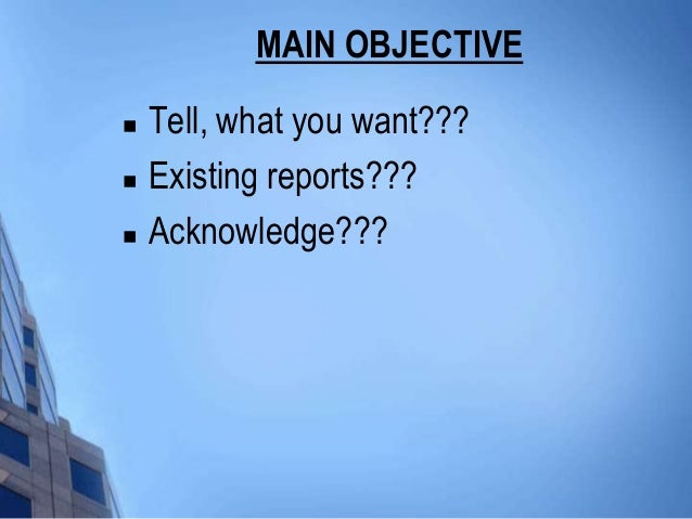 MAIN OBJECTIVE   Tell, what you want???   Existing reports???   Acknowledge???