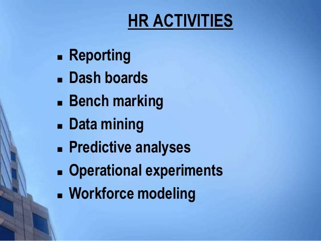 HR ACTIVITIES   Reporting   Dash boards   Bench marking   Data mining   Predictive analyses   Operational experiment...