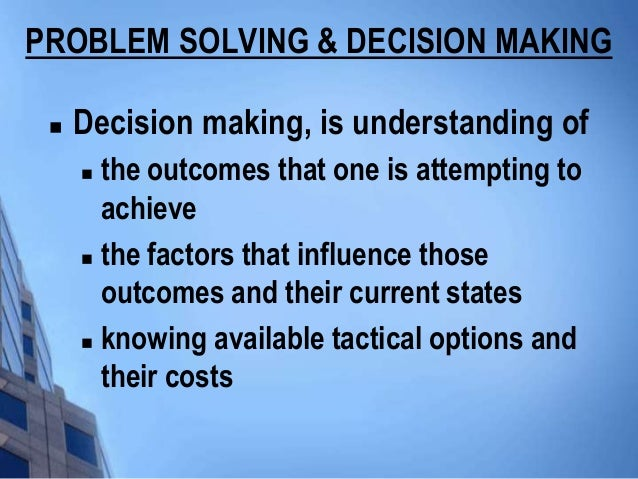 PROBLEM SOLVING & DECISION MAKING    Decision making, is understanding of      the outcomes that one is attempting to   ...