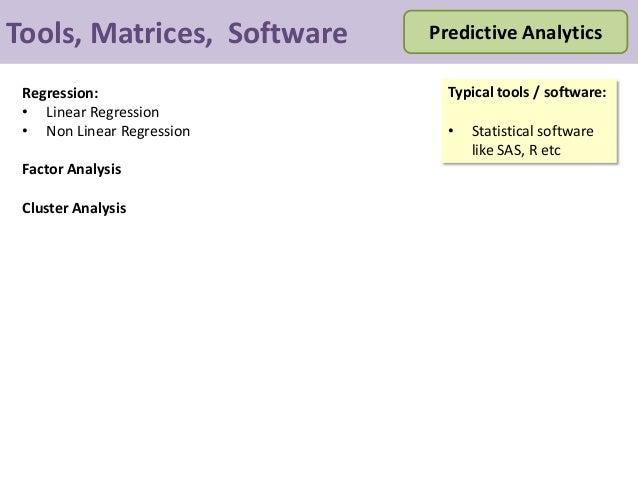 Tools, Matrices, Software Predictive Analytics Typical tools / software: • Statistical software like SAS, R etc Regression...