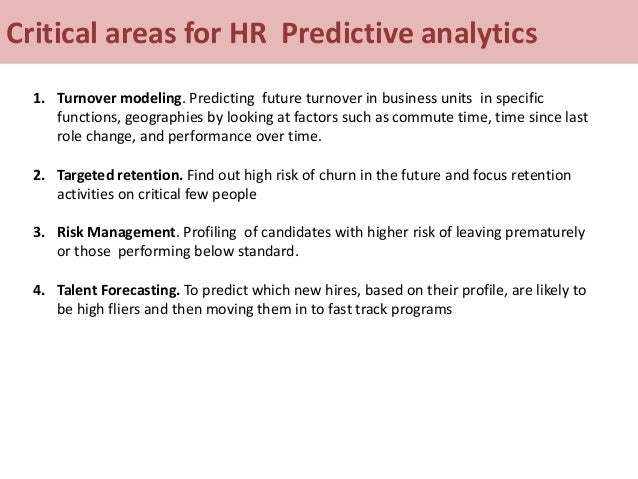 Critical areas for HR Predictive analytics 1. Turnover modeling. Predicting future turnover in business units in specific ...