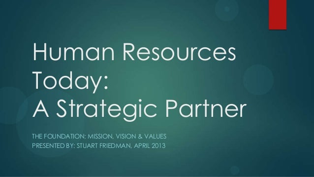 Human Resources Today: A Strategic Partner THE FOUNDATION: MISSION, VISION & VALUES PRESENTED BY: STUART FRIEDMAN, APRIL 2...
