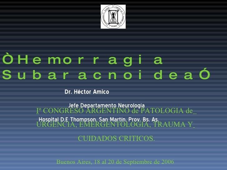 """ Hemorragia Subaracnoidea""   Dr. Héctor Amico   Jefe Departamento Neurología  Hospital D.E Thompson, San Martín, Prov. Bs..."
