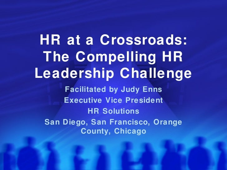 HR at a Crossroads: The Compelling HR Leadership Challenge Facilitated by Judy Enns Executive Vice President HR Solutions ...