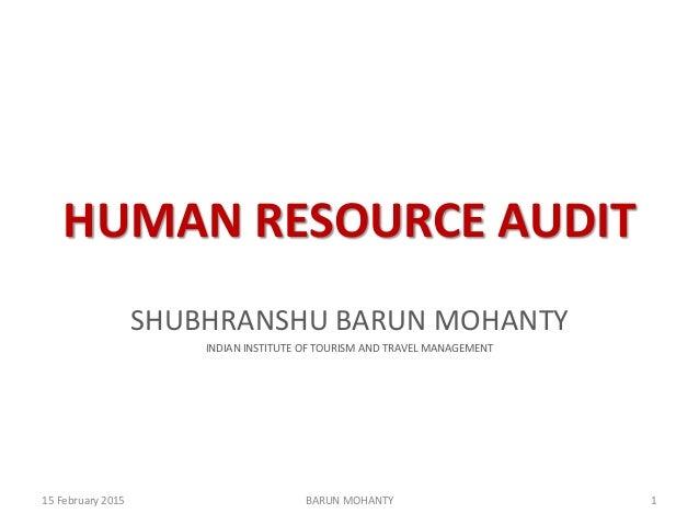 HUMAN RESOURCE AUDIT SHUBHRANSHU BARUN MOHANTY INDIAN INSTITUTE OF TOURISM AND TRAVEL MANAGEMENT 15 February 2015 1BARUN M...