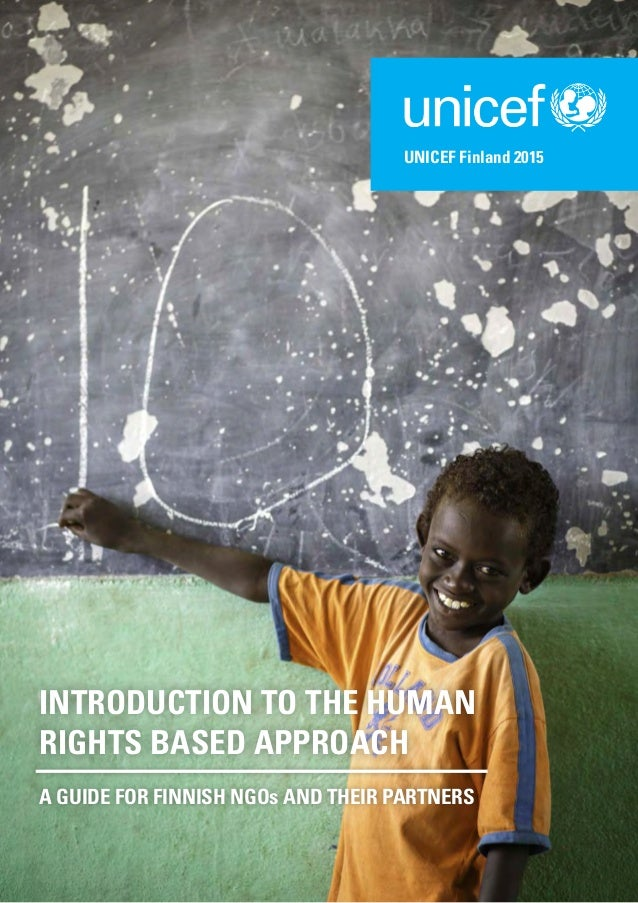 INTRODUCTION TO THE HUMAN RIGHTS BASED APPROACH A GUIDE FOR FINNISH NGOs AND THEIR PARTNERS UNICEF Finland 2015