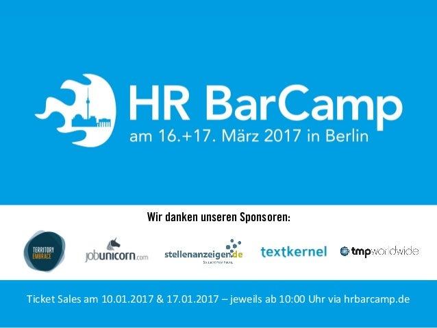 Wir danken unseren Sponsoren: Ticket'Sales'am'10.01.2017'&'17.01.2017'–'jeweils'ab'10:00'Uhr'via'hrbarcamp.de'