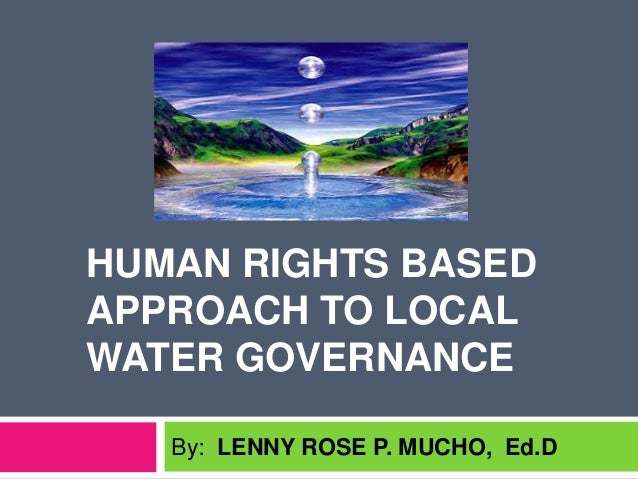 HUMAN RIGHTS BASED APPROACH TO LOCAL WATER GOVERNANCE By: LENNY ROSE P. MUCHO, Ed.D