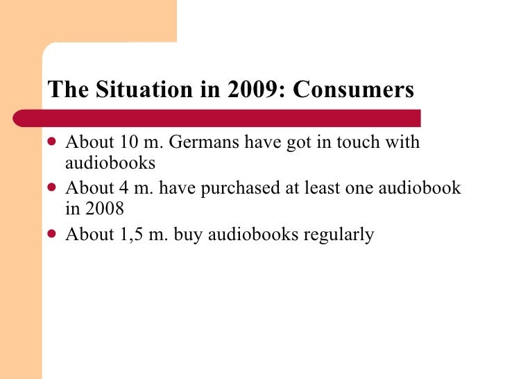 The Situation in 2009: Consumers  <ul><li>About 10 m. Germans have got in touch with audiobooks  </li></ul><ul><li>About 4...