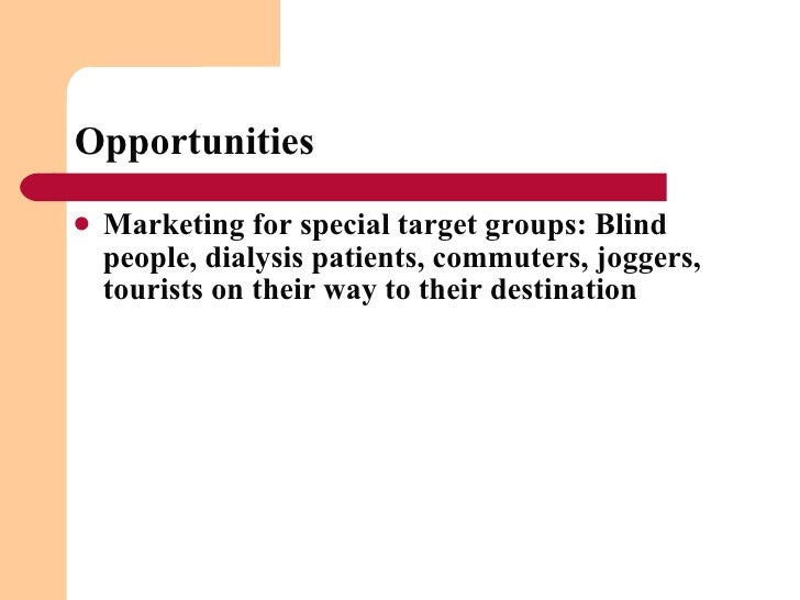 Opportunities <ul><li>Marketing for special target groups: Blind people, dialysis patients, commuters, joggers, tourists o...