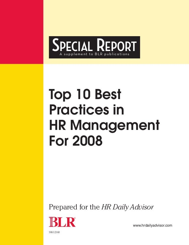 SPECIAL REPORT       A supplement to BLR publicationsTop 10 BestPractices inHR ManagementFor 2008Prepared for the HR Daily...