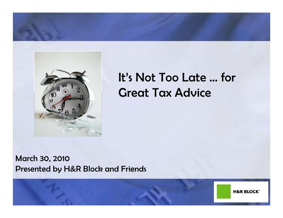 It's Not Too Late … for                           Great Tax Advice     March 30, 2010 Presented by H&R Block and Friends  ...