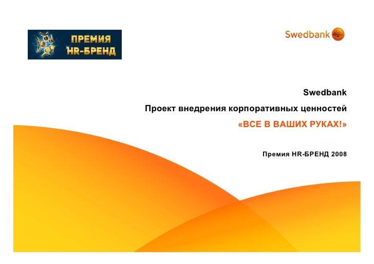 Swedbank Проект внедрения корпоративных ценностей                   «ВСЕ В ВАШИХ РУКАХ!»                          Премия H...