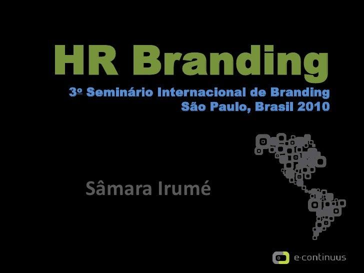 HR Branding3oSeminárioInternacional de BrandingSão Paulo, Brasil 2010<br />SâmaraIrumé<br />