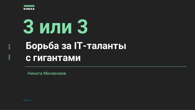 3 или 3 nimax.ru СПИК2018 Никита Михеенков Борьба за IT-таланты с гигантами