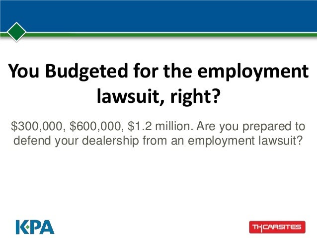 You Budgeted for the employment lawsuit, right? $300,000, $600,000, $1.2 million. Are you prepared to defend your dealersh...