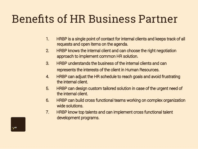 Benefits of HR Business Partner 1.  HRBP is a single point of contact for internal clients and keeps track of all requests...