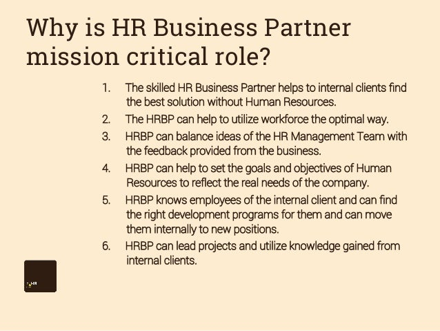 Why is HR Business Partner mission critical role? 1.  The skilled HR Business Partner helps to internal clients find the b...