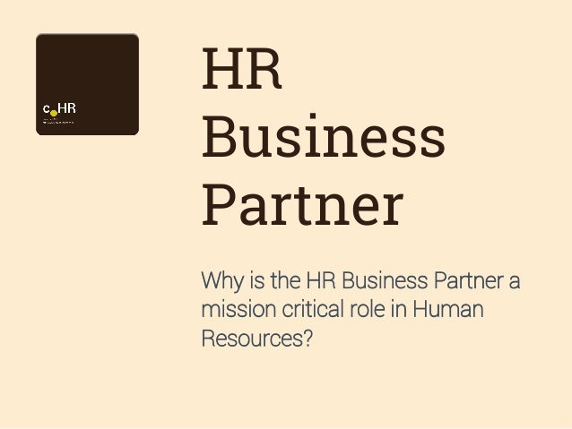 HR Business Partner Why is the HR Business Partner a mission critical role in Human Resources?