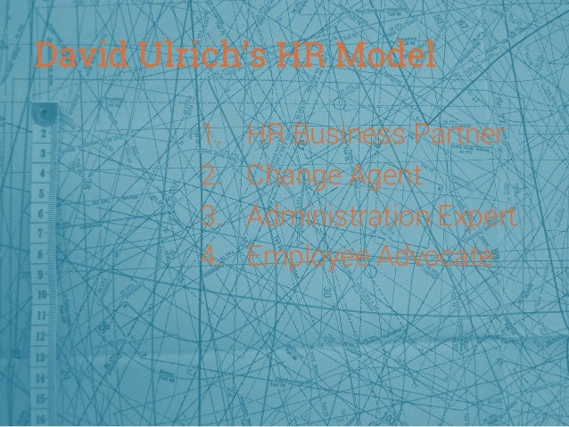 David Ulrich's HR Model 1. 2. 3. 4.  HR Business Partner Change Agent Administration Expert Employee Advocate