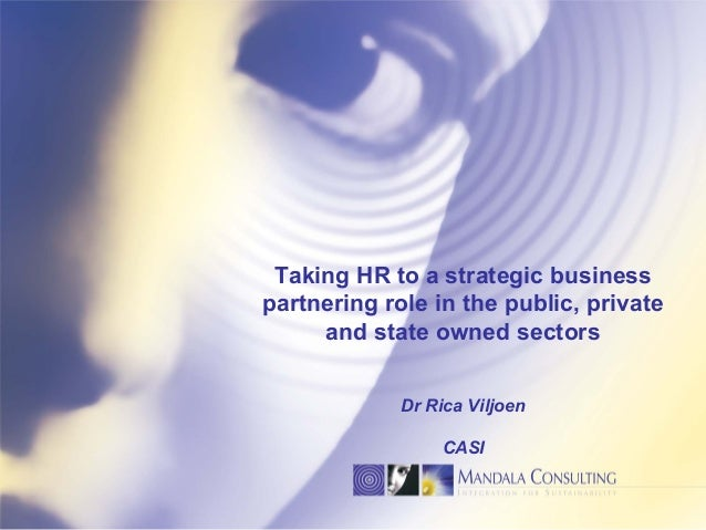 Taking HR to a strategic business partnering role in the public, private and state owned sectors Dr Rica Viljoen CASI