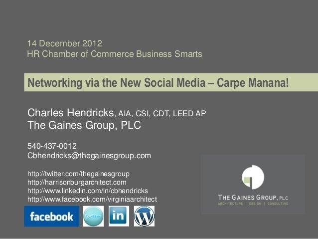 14 December 2012HR Chamber of Commerce Business SmartsNetworking via the New Social Media – Carpe Manana!Charles Hendricks...
