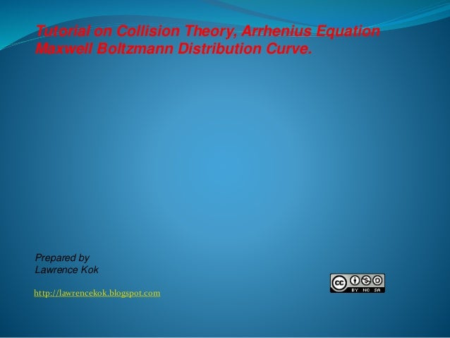 http://lawrencekok.blogspot.com Prepared by Lawrence Kok Tutorial on Collision Theory, Arrhenius Equation Maxwell Boltzman...