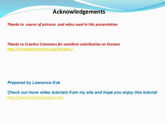 Acknowledgements Thanks to source of pictures and video used in this presentation Thanks to Creative Commons for excellent...