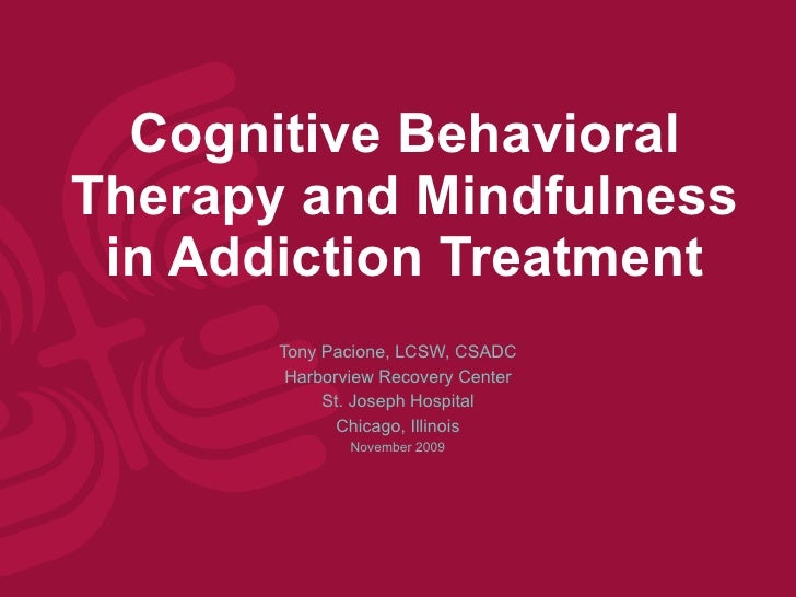Cognitive Behavioral Therapy and Mindfulness in Addiction Treatment Tony Pacione, LCSW, CSADC