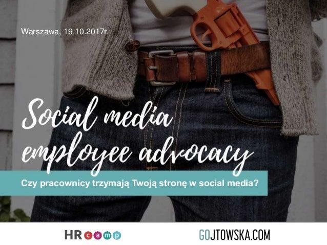 Czy pracownicy trzymają Twoją stronę w social media? Warszawa, 19.10.2017r.