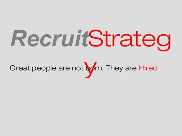RecruitStrateg       yGreat people are not born. They are Hired.
