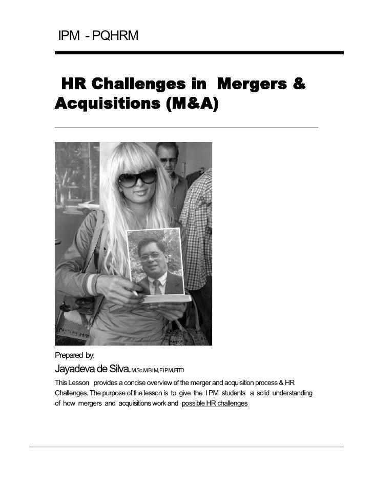 IPM - PQHRM HR Challenges in Mergers &Acquisitions (M&A)Prepared by:Jayadeva de Silva.M.Sc.MBIM,FIPM,FITDThis Lesson provi...