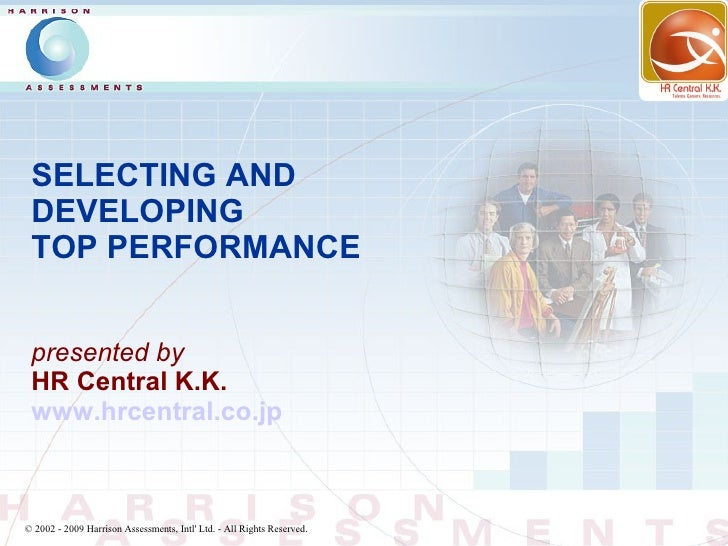 SELECTING AND  DEVELOPING  TOP PERFORMANCE    presented by  HR Central K.K.  www.hrcentral.co.jp    © 2002 - 2009 Harrison...