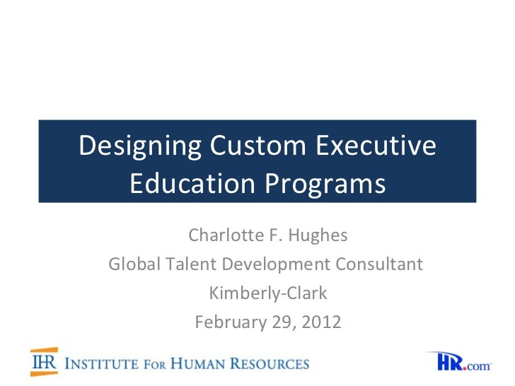 Designing Custom Executive Education Programs Charlotte F. Hughes Global Talent Development Consultant  Kimberly-Clark Feb...