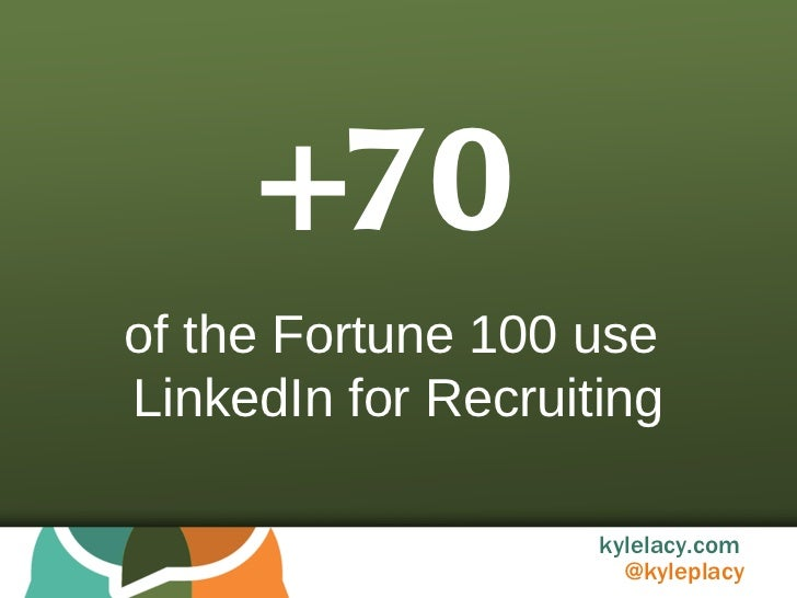 +70 of the Fortune 100 use  LinkedIn for Recruiting