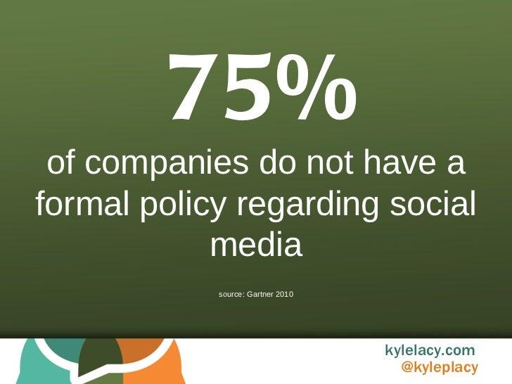 75% of companies do not have a formal policy regarding social media source: Gartner 2010