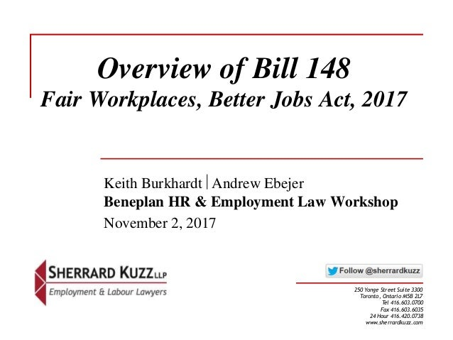Overview of Bill 148 Fair Workplaces, Better Jobs Act, 2017 Keith Burkhardt Andrew Ebejer Beneplan HR & Employment Law Wo...