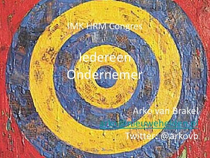 IMK HRM Congres IedereenOndernemer            Arko van Brakel      arko@nieuwehelden.nl           Twitter: @arkovb