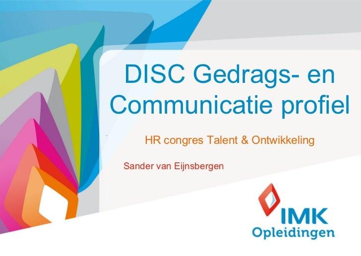DISC Gedrags- en    Communicatie profiel.         HR congres Talent & Ontwikkeling     Sander van Eijnsbergen             ...