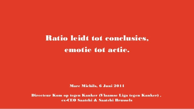 Ratio leidt tot conclusies, emotie tot actie. Marc Michils, 6 Juni 2014 Directeur Kom op tegen Kanker (Vlaamse Liga tegen ...