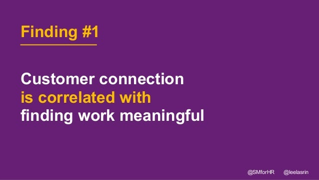 11 Customer connection is correlated with finding work meaningful @SMforHR @leelasrin Finding #1