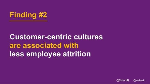 14 Customer-centric cultures are associated with less employee attrition @SMforHR @leelasrin Finding #2
